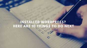 Installed WordPress? Here are 10 things to do next