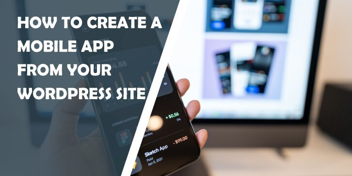 How to Create a Mobile App From Your WordPress Site Quickly and With Ease